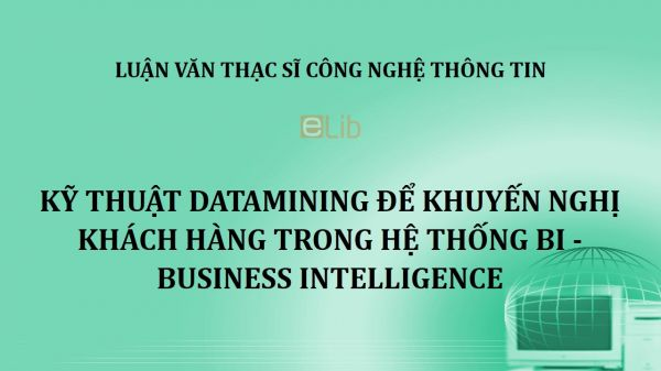 Luận văn ThS: Kỹ thuật Datamining để khuyến nghị khách hàng trong hệ thống BI - Business Intelligence