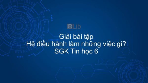 Giải bài tập SGK Tin học 6 Bài 10: Hệ điều hành làm những việc gì?