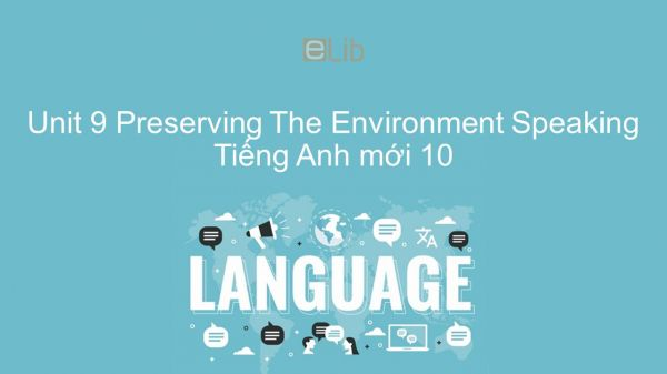 Unit 9 lớp 10: Preserving The Environment - Speaking