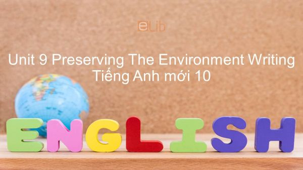 Unit 9 lớp 10: Preserving The Environment - Writing
