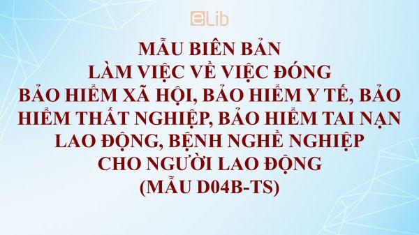Mẫu D04b-TS: Biên bản làm việc về việc đóng BHXH, BHYT, BHTN, BHTNLĐ - BNN cho người lao động