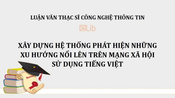 Luận văn ThS: Xây dựng hệ thống phát hiện những xu hướng nổi lên trên mạng xã hội sử dụng tiếng Việt