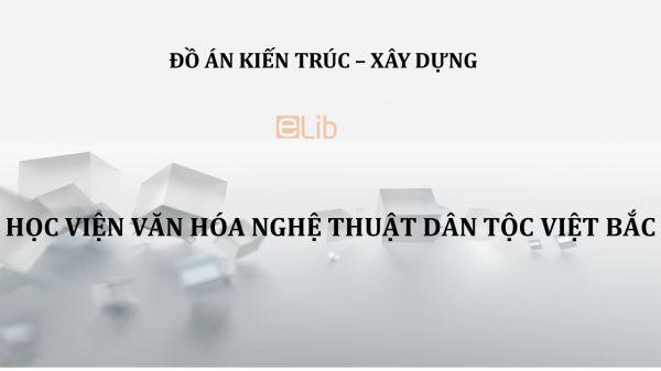Đồ án: Học viện văn hóa nghệ thuật dân tộc Việt Bắc