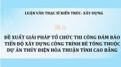 Luận văn ThS: Đề xuất giải pháp tổ chức thi công đảm bảo tiến độ xây dựng công trình bê tông thuộc dự án thủy điện hòa thuận tỉnh Cao Bằng