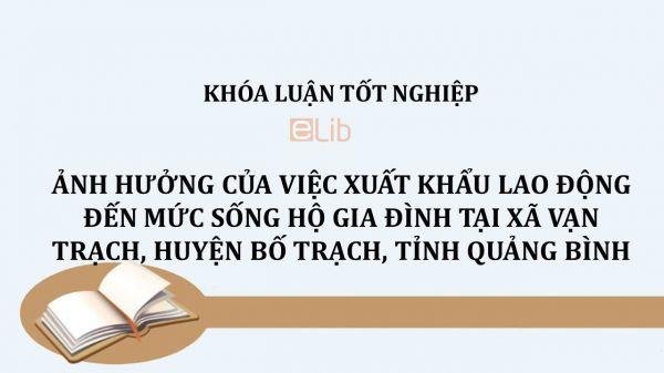 Luận văn: Ảnh hưởng của việc xuất khẩu lao động đến mức sống hộ gia đình tại xã Vạn Trạch, huyện Bố Trạch, tỉnh Quảng Bình