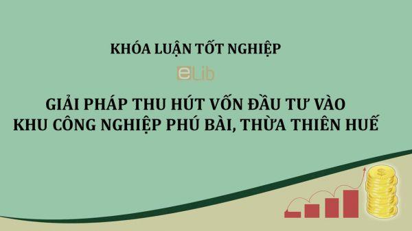 Luận văn: Giải pháp thu hút vốn đầu tư vào khu công nghiệp Phú Bài, Thừa Thiên Huế