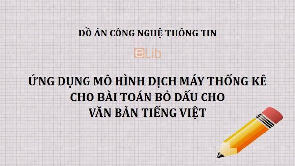Đồ án: Ứng dụng mô hình dịch máy thống kê cho bài toán bỏ dấu cho văn bản tiếng Việt