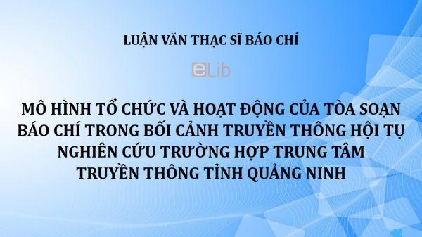 Luận văn ThS: Mô hình tổ chức và hoạt động của tòa soạn báo chí trong bối cảnh truyền thông hội tụ - Nghiên cứu trường hợp Trung tâm Truyền thông tỉnh Quảng Ninh