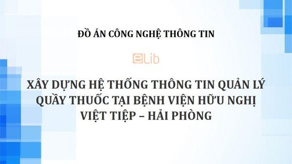 Đồ án: Xây dựng hệ thống thông tin quản lý quầy thuốc tại Bệnh viện Hữu nghị Việt Tiệp – Hải Phòng
