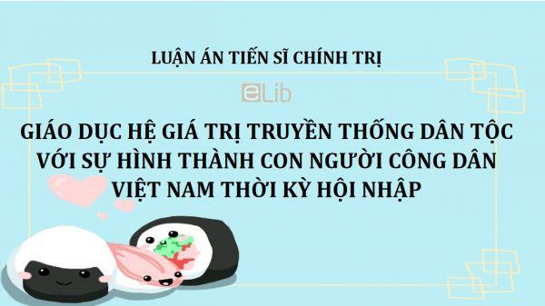 Luận án TS: Giáo dục hệ giá trị truyền thống dân tộc với sự hình thành con người công dân Việt Nam thời kỳ hội nhập