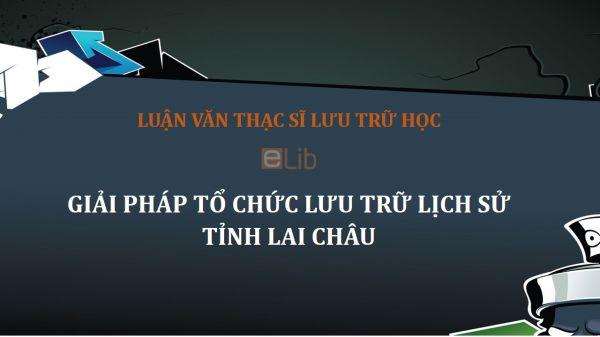 Luận văn ThS: Giải pháp tổ chức lưu trữ lịch sử tỉnh Lai Châu