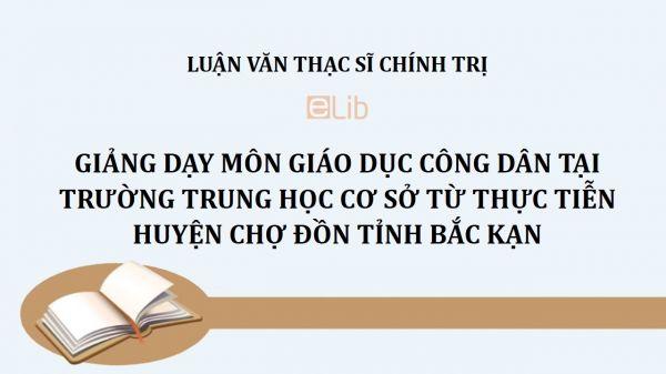 Luận văn ThS: Giảng dạy môn giáo dục công dân tại trường trung học cơ sở từ thực tiễn huyện Chợ Đồn tỉnh Bắc Kạn