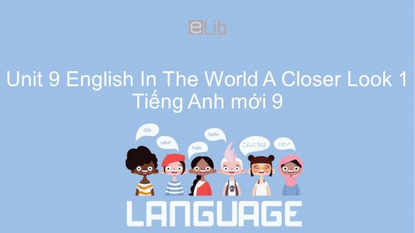 Unit 9 lớp 9: English In The World - A Closer Look 1