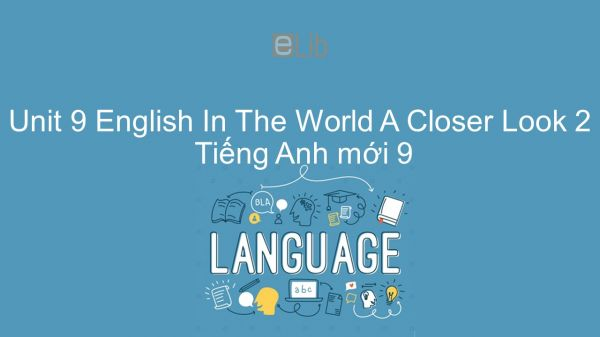 Unit 9 lớp 9: English In The World - A Closer Look 2