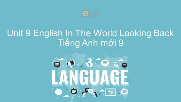 Unit 9 lớp 9: English In The World - Looking Back