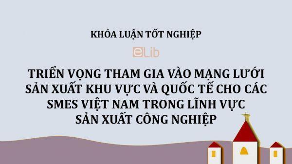 Luận văn: Triển vọng tham gia vào mạng lưới sản xuất khu vực và quốc tế cho các SMES Việt Nam trong lĩnh vực sản xuất công nghiệp