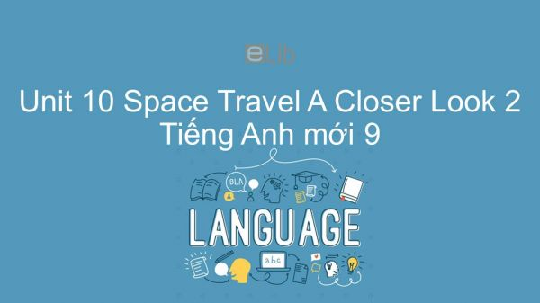 Unit 10 lớp 9: Space Travel - A Closer Look 2