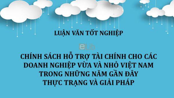Luận văn: Chính sách hỗ trợ tài chính cho các doanh nghiệp vừa và nhỏ Việt Nam trong những năm gần đây - Thực trạng và giải pháp
