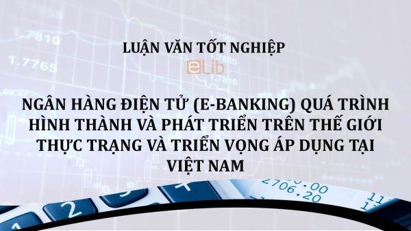 Luận văn: Ngân hàng điện tử quá trình hình thành và phát triển trên thế giới thực trạng và triển vọng áp dụng tại Việt Nam