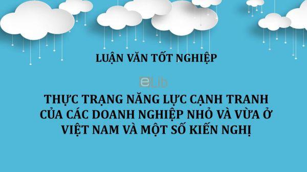 Luận văn: Thực trạng năng lực cạnh tranh của các doanh nghiệp nhỏ và vừa ở Việt Nam và một số kiến nghị