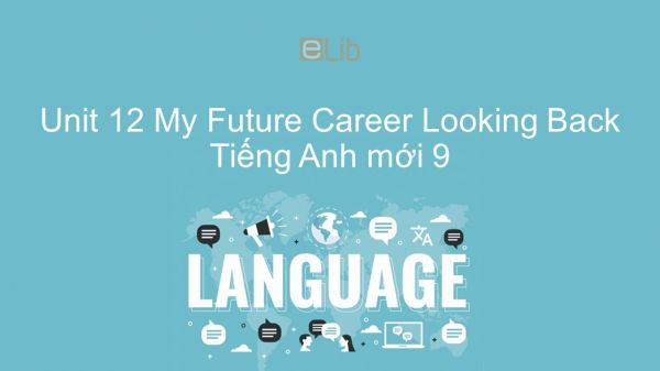 Unit 12 lớp 9: My Future Career - Looking Back