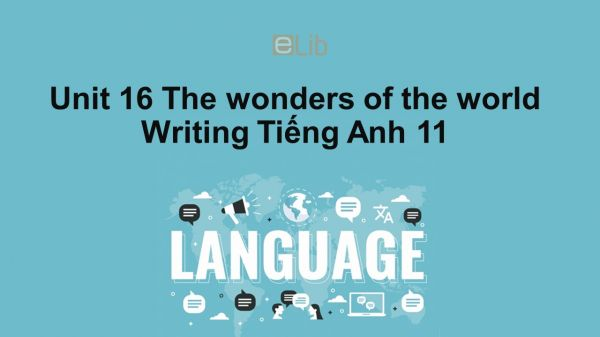 Unit 16 lớp 11: The wonders of the world-Writing