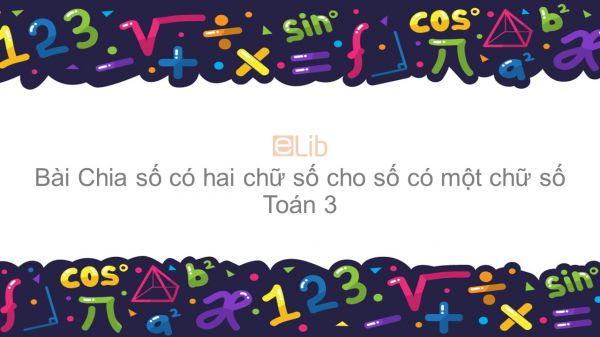 Toán 3 Chương 2 Bài: Chia số có hai chữ số cho số có một chữ số