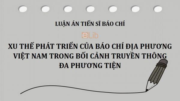 Luận án TS: Xu thế phát triển của Báo chí địa phương Việt Nam trong bối cảnh truyền thông đa phương tiện