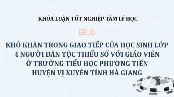 Khóa luận: Khó khăn trong giao tiếp của học sinh lớp 4 người dân tộc thiểu số với giáo viên ở trường Tiểu học Phương Tiến huyện Vị Xuyên tỉnh Hà Giang