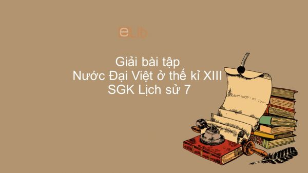 Giải bài tập SGK Lịch Sử 7 Bài 13: Nước Đại Việt ở thế kỉ XIII