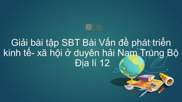 Giải bài tập SBT Địa lí 12 Bài 36: Vấn đề phát triển kinh tế- xã hội ở duyên hải Nam Trung Bộ
