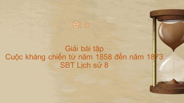 Giải bài tập SBT Lịch Sử 8 Bài 24: Cuộc kháng chiến từ năm 1858 đến năm 1873