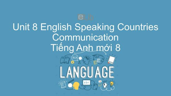 Unit 8 lớp 8: English Speaking Countries - Communication