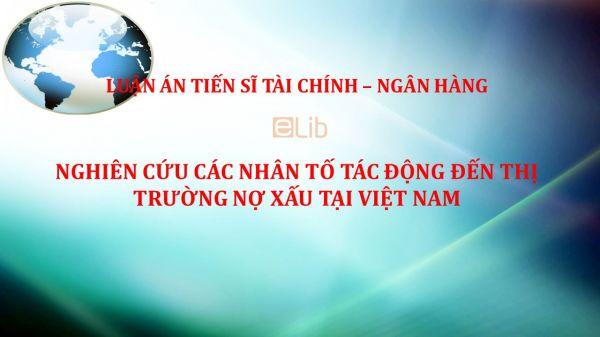 Luận án TS: Nghiên cứu các nhân tố tác động đến thị trường nợ xấu tại Việt Nam