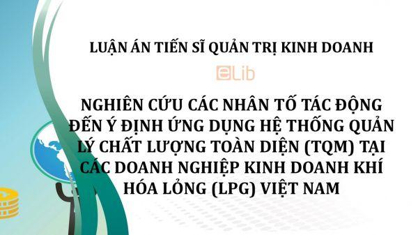Luận án TS: Nghiên cứu các nhân tố tác động đến ý định ứng dụng hệ thống quản lý chất lượng toàn diện tại các doanh nghiệp kinh doanh khí hóa lỏng Việt Nam