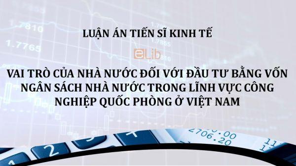 Luận án TS: Vai trò của nhà nước đối với đầu tư bằng vốn ngân sách nhà nước trong lĩnh vực công nghiệp quốc phòng ở Việt Nam