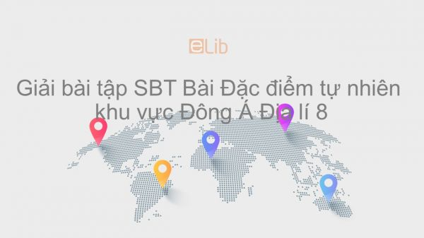 Giải bài tập SBT Địa lí 8 Bài 12: Đặc điểm tự nhiên khu vực Đông Á