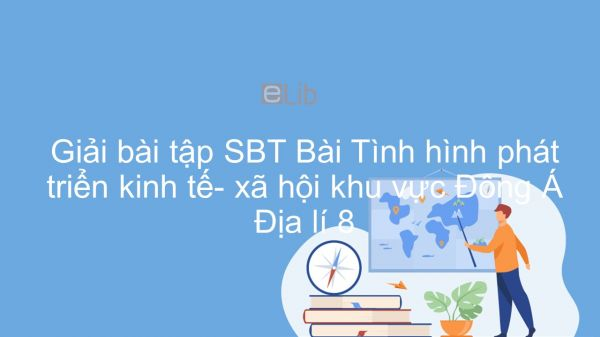 Giải bài tập SBT Địa lí 8 Bài 13: Tình hình phát triển kinh tế- xã hội khu vực Đông Á