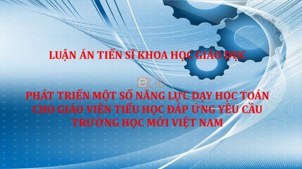 Luận án TS: Phát triển một số năng lực dạy học Toán cho Giáo viên Tiểu học đáp ứng yêu cầu trường học mới Việt Nam