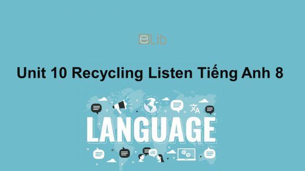 Unit 10 lớp 8: Recycling-Listen