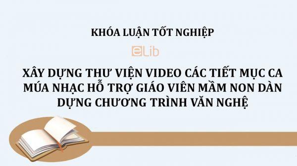 Luận văn: Xây dựng thư viện video các tiết mục ca múa nhạc hỗ trợ giáo viên mầm non dàn dựng chương trình văn nghệ