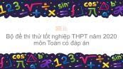 10 đề thi thử tốt nghiệp THPT năm 2020 môn Toán có đáp án
