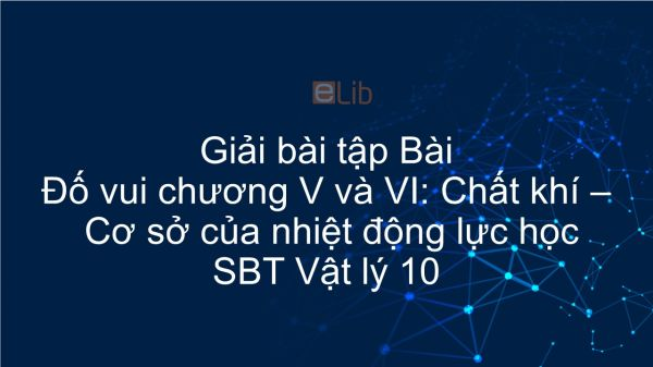 Giải bài tập SBT Vật lý 10 Bài Đố vui chương V và VI: Chất khí - Cơ sở của nhiệt động lực học