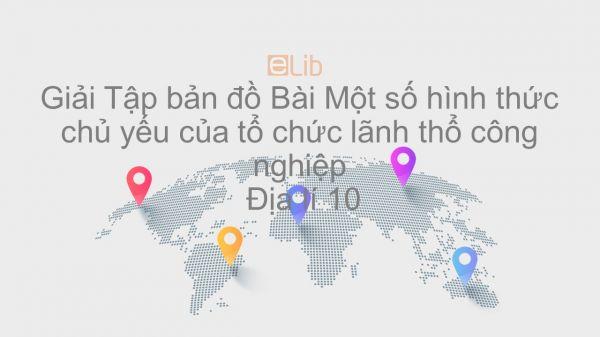 Giải Tập bản đồ Địa lí 10 Bài 35: Một số hình thức chủ yếu của tổ chức lãnh thổ công nghiệp