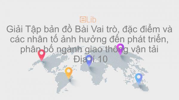 Giải Tập bản đồ Địa lí 10 Bài 39: Vai trò, đặc điểm và các nhân tố ảnh hưởng đến phát triển, phân bố ngành GTVT