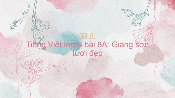 Tiếng Việt lớp 5 bài 8A: Giang sơn tươi đẹp