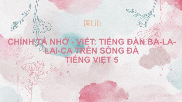 Chính tả Nhớ - viết: Tiếng đàn ba-la-lai-ca trên sông Đà Tiếng Việt 5