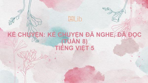 Kể chuyện: Kể chuyện đã nghe, đã đọc (tuần 8) Tiếng Việt 5