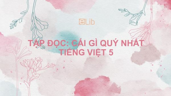 Tập đọc: Cái gì quý nhất Tiếng Việt 5
