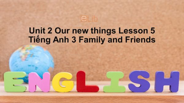 Unit 2 lớp 3: Our new things-Lesson 5